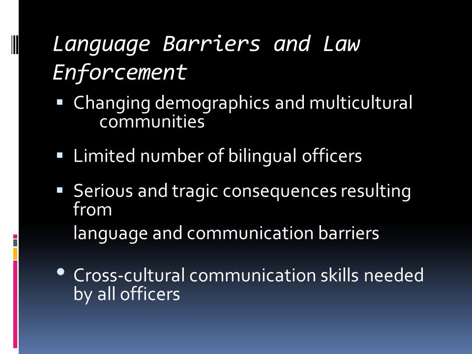 Language Barriers and Law Enforcement  Changing demographics and multicultural communities  Limited number of bilingual officers  Serious and tragic consequences resulting from language and communication barriers Cross-cultural communication skills needed by all officers