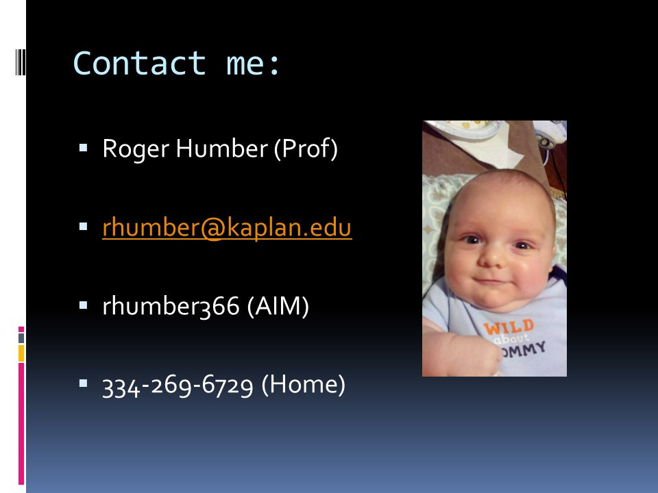Contact me:  Roger Humber (Prof)  rhumber@kaplan.edu rhumber@kaplan.edu  rhumber366 (AIM)  334-269-6729 (Home)