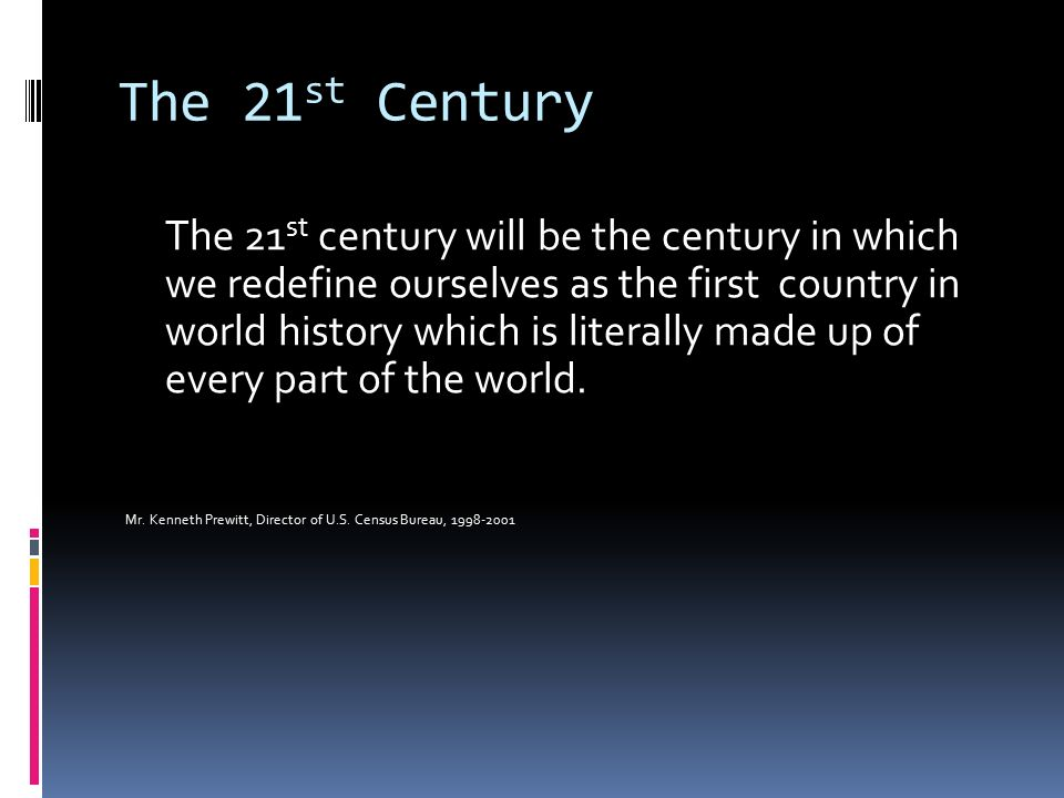 The 21 st Century The 21 st century will be the century in which we redefine ourselves as the first country in world history which is literally made up of every part of the world.