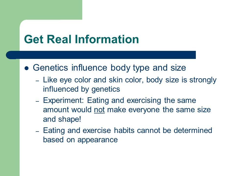Get Real Information Genetics influence body type and size – Like eye color and skin color, body size is strongly influenced by genetics – Experiment: Eating and exercising the same amount would not make everyone the same size and shape.