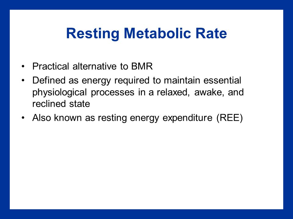 Resting Metabolic Rate Practical alternative to BMR Defined as energy required to maintain essential physiological processes in a relaxed, awake, and reclined state Also known as resting energy expenditure (REE)