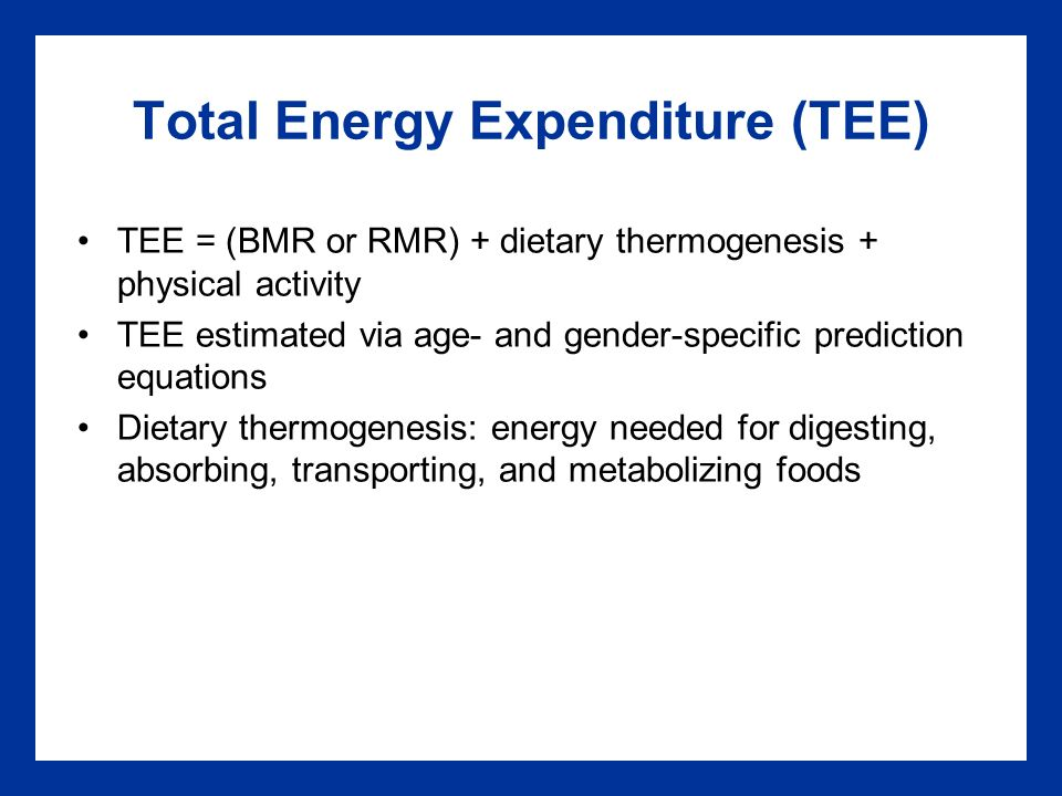 Total Energy Expenditure (TEE) TEE = (BMR or RMR) + dietary thermogenesis + physical activity TEE estimated via age- and gender-specific prediction equations Dietary thermogenesis: energy needed for digesting, absorbing, transporting, and metabolizing foods