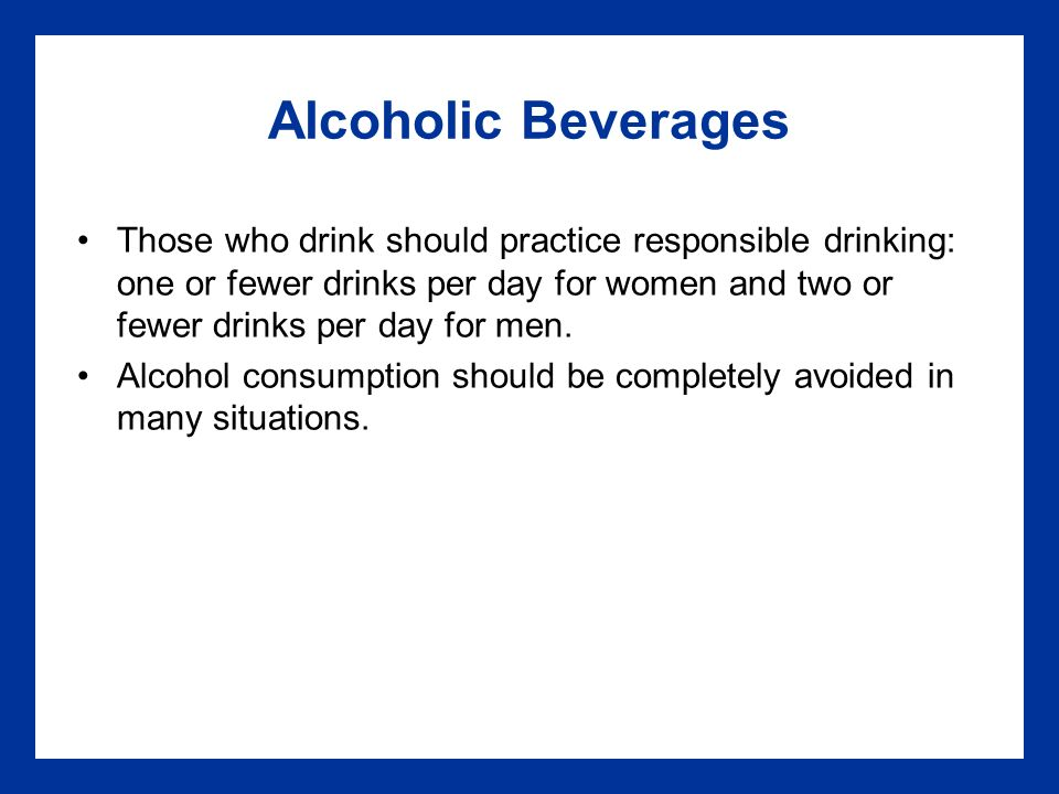 Alcoholic Beverages Those who drink should practice responsible drinking: one or fewer drinks per day for women and two or fewer drinks per day for men.
