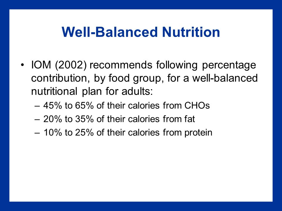 Well-Balanced Nutrition IOM (2002) recommends following percentage contribution, by food group, for a well-balanced nutritional plan for adults: –45% to 65% of their calories from CHOs –20% to 35% of their calories from fat –10% to 25% of their calories from protein