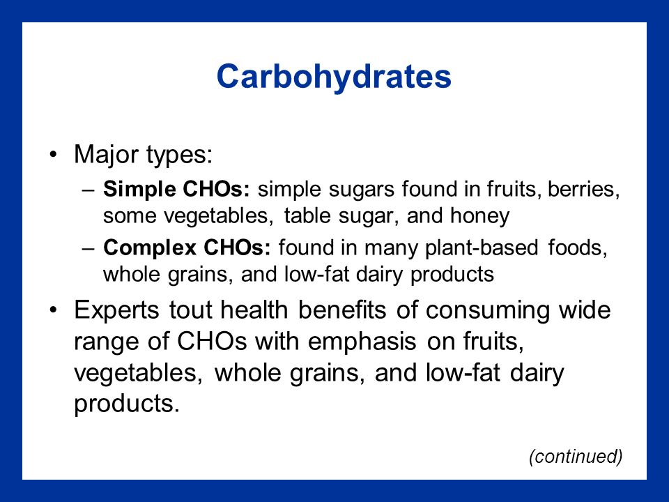 Carbohydrates Major types: –Simple CHOs: simple sugars found in fruits, berries, some vegetables, table sugar, and honey –Complex CHOs: found in many plant-based foods, whole grains, and low-fat dairy products Experts tout health benefits of consuming wide range of CHOs with emphasis on fruits, vegetables, whole grains, and low-fat dairy products.