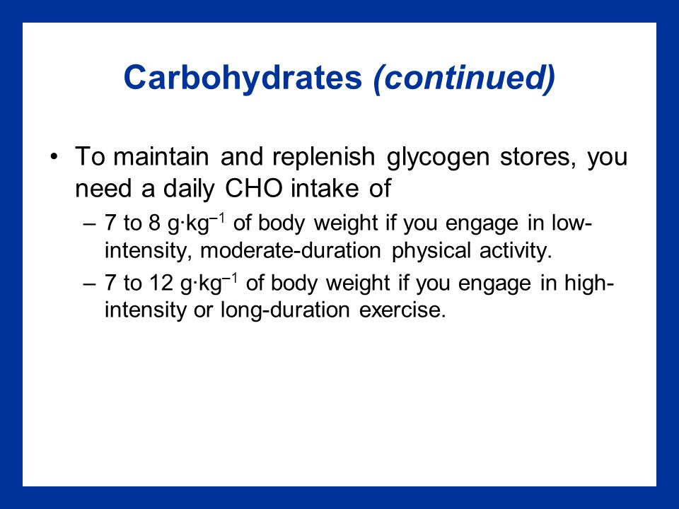 Carbohydrates (continued) To maintain and replenish glycogen stores, you need a daily CHO intake of –7 to 8 g·kg –1 of body weight if you engage in low- intensity, moderate-duration physical activity.