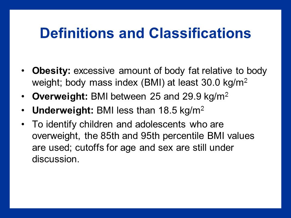 Definitions and Classifications Obesity: excessive amount of body fat relative to body weight; body mass index (BMI) at least 30.0 kg/m 2 Overweight: BMI between 25 and 29.9 kg/m 2 Underweight: BMI less than 18.5 kg/m 2 To identify children and adolescents who are overweight, the 85th and 95th percentile BMI values are used; cutoffs for age and sex are still under discussion.