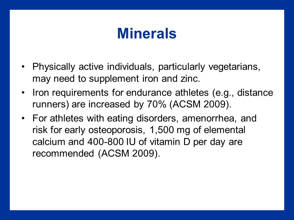 Minerals Physically active individuals, particularly vegetarians, may need to supplement iron and zinc.