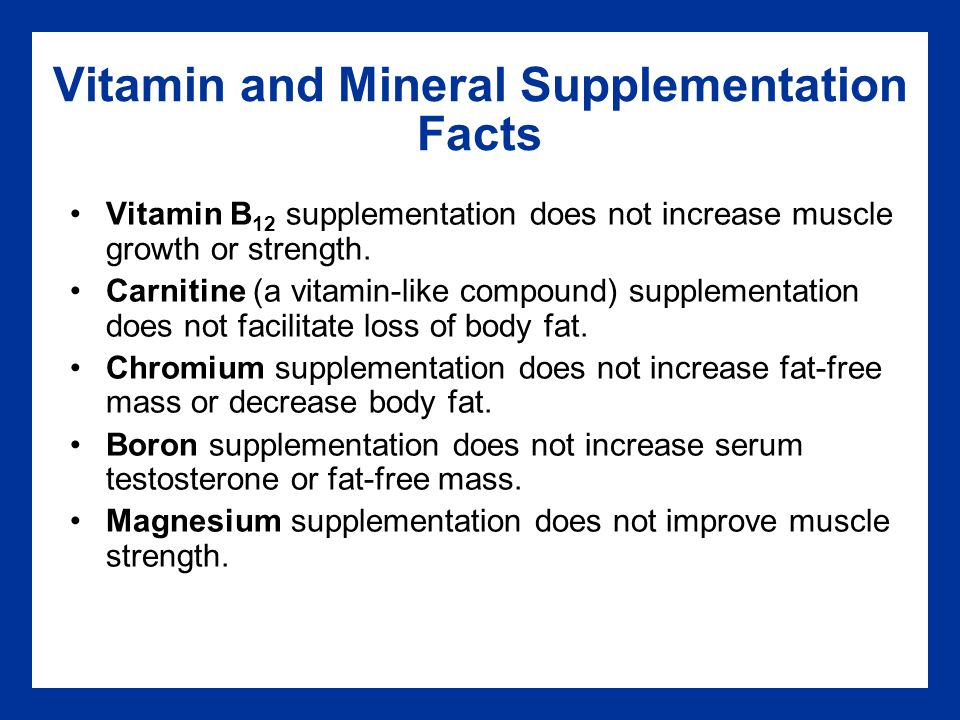 Vitamin and Mineral Supplementation Facts Vitamin B 12 supplementation does not increase muscle growth or strength.