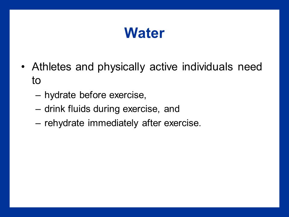 Water Athletes and physically active individuals need to –hydrate before exercise, –drink fluids during exercise, and –rehydrate immediately after exercise.