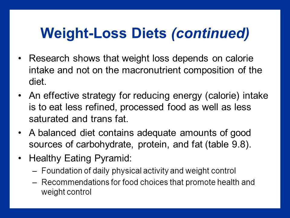 Weight-Loss Diets (continued) Research shows that weight loss depends on calorie intake and not on the macronutrient composition of the diet.