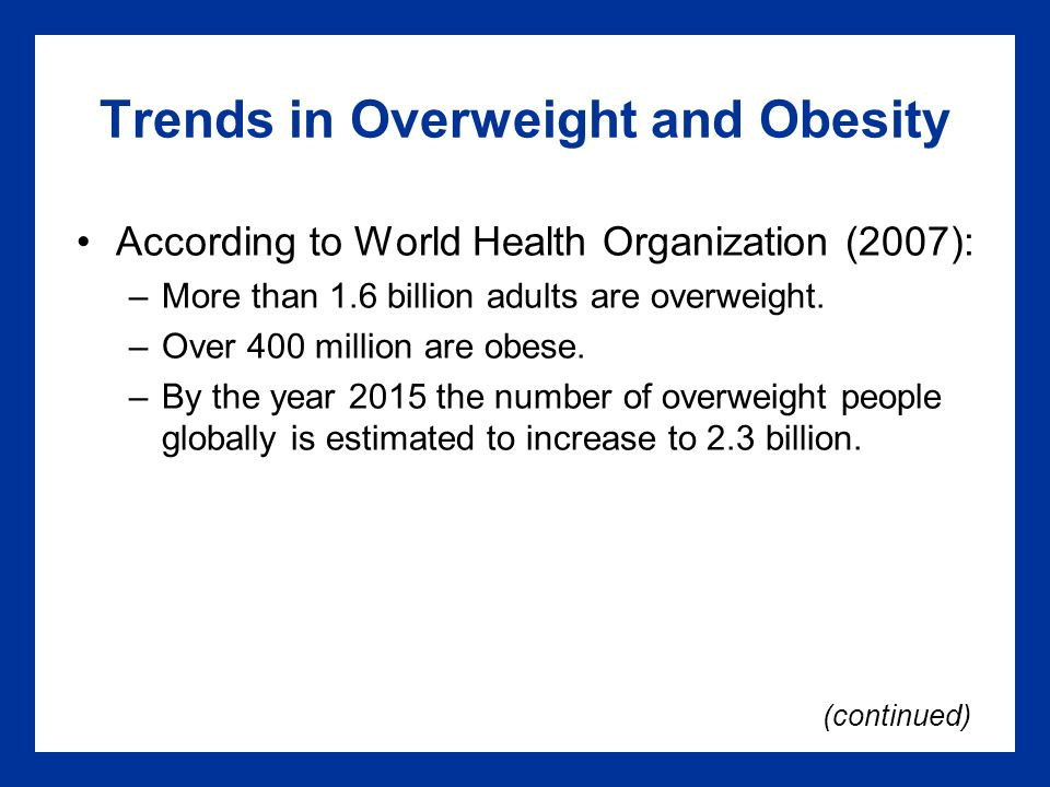 Trends in Overweight and Obesity According to World Health Organization (2007): –More than 1.6 billion adults are overweight.