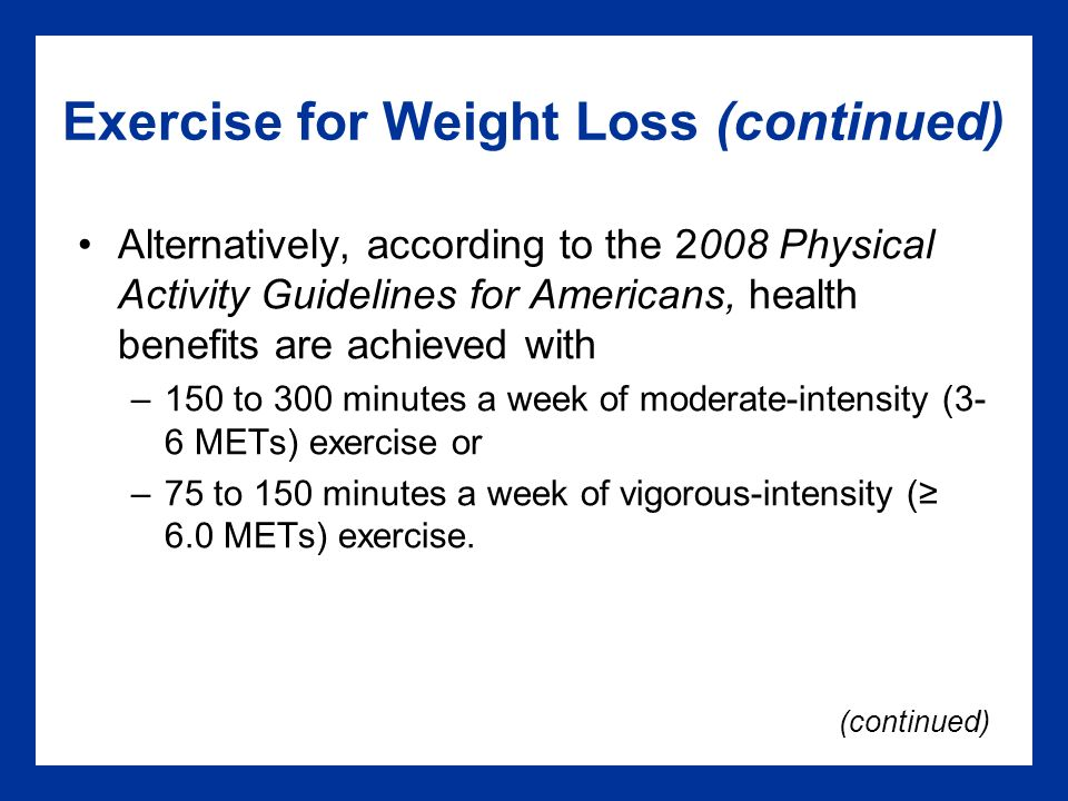 Exercise for Weight Loss (continued) Alternatively, according to the 2008 Physical Activity Guidelines for Americans, health benefits are achieved with –150 to 300 minutes a week of moderate-intensity (3- 6 METs) exercise or –75 to 150 minutes a week of vigorous-intensity (≥ 6.0 METs) exercise.