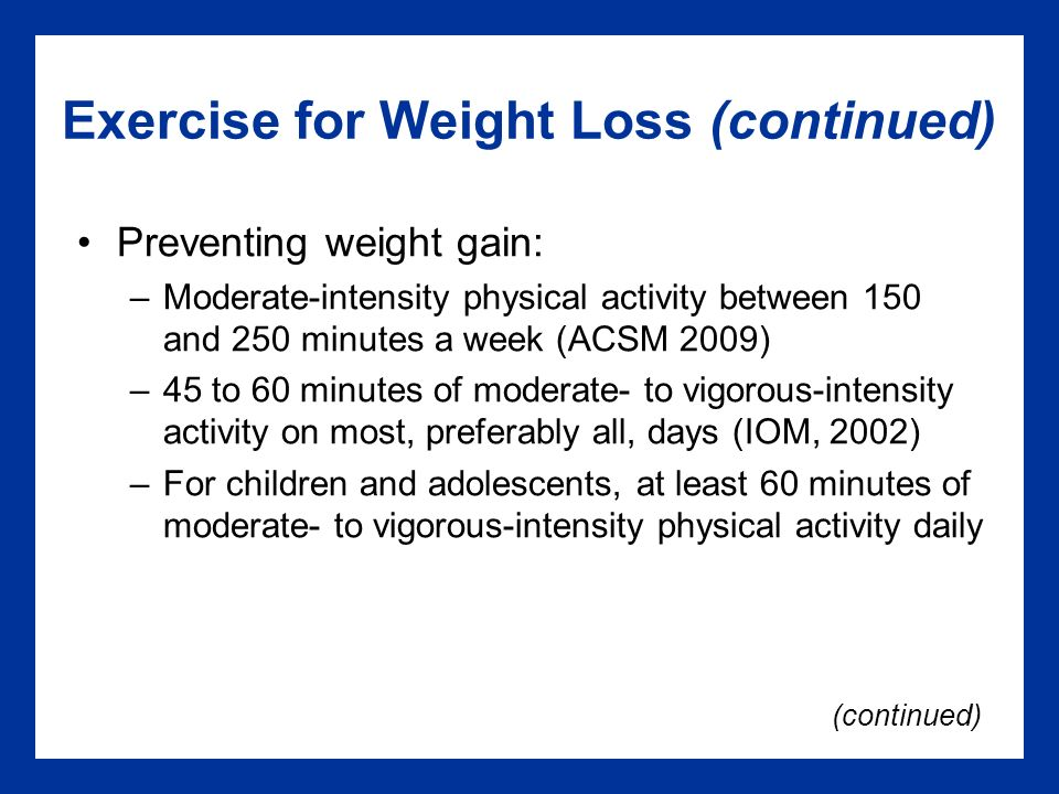 Exercise for Weight Loss (continued) Preventing weight gain: –Moderate-intensity physical activity between 150 and 250 minutes a week (ACSM 2009) –45 to 60 minutes of moderate- to vigorous-intensity activity on most, preferably all, days (IOM, 2002) –For children and adolescents, at least 60 minutes of moderate- to vigorous-intensity physical activity daily (continued)