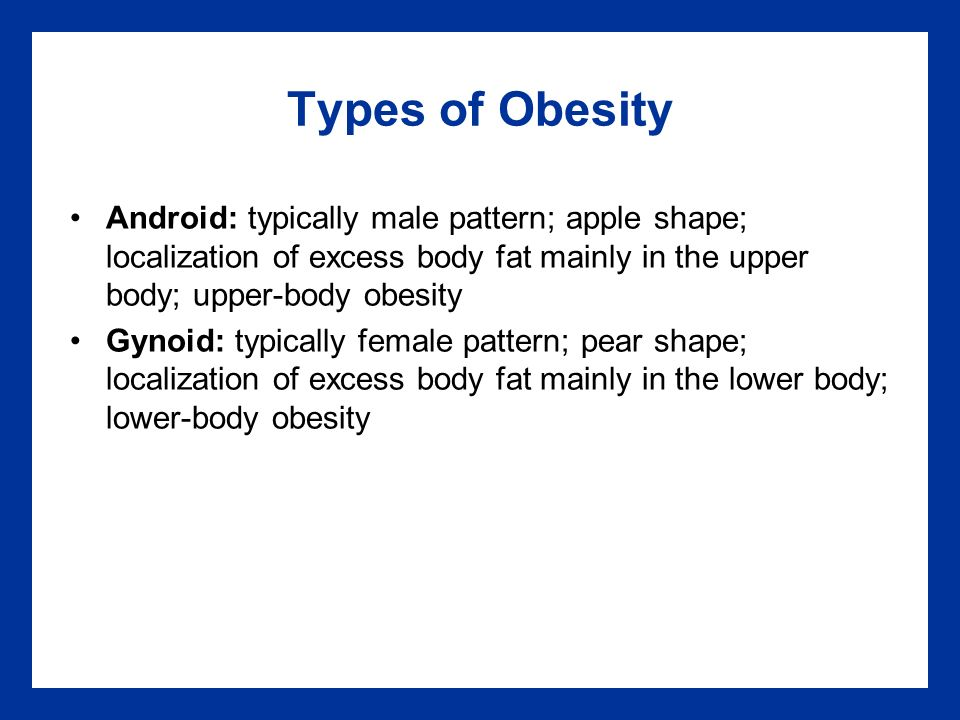 Types of Obesity Android: typically male pattern; apple shape; localization of excess body fat mainly in the upper body; upper-body obesity Gynoid: typically female pattern; pear shape; localization of excess body fat mainly in the lower body; lower-body obesity