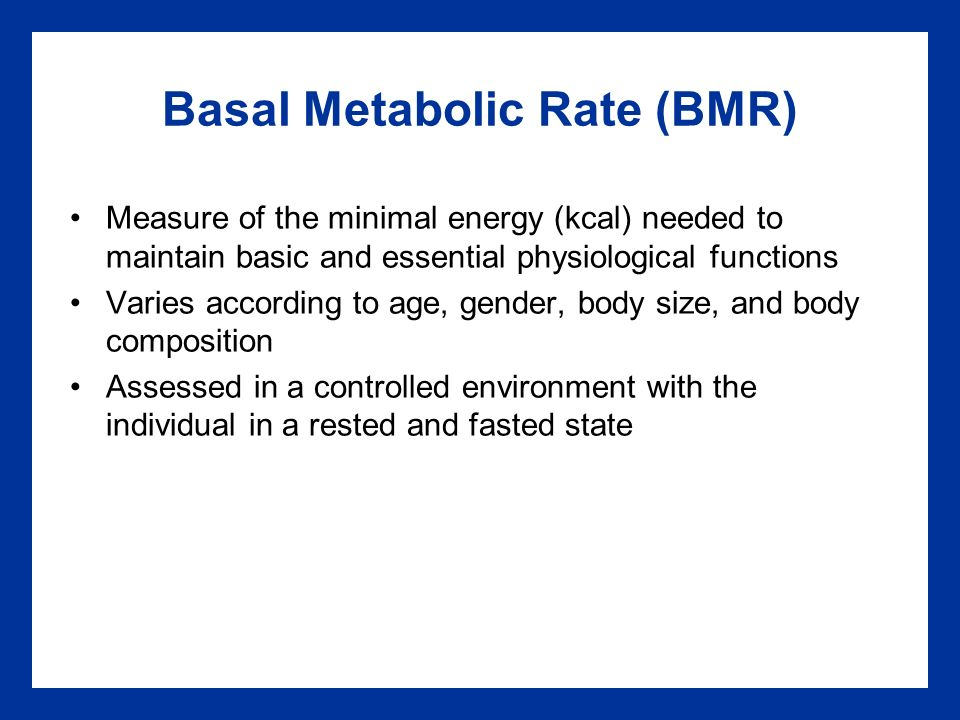 Basal Metabolic Rate (BMR) Measure of the minimal energy (kcal) needed to maintain basic and essential physiological functions Varies according to age, gender, body size, and body composition Assessed in a controlled environment with the individual in a rested and fasted state