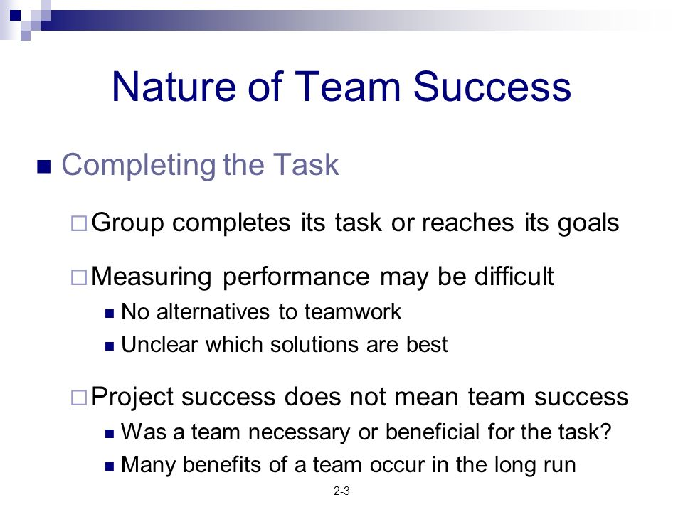 2-3 Nature of Team Success Completing the Task  Group completes its task or reaches its goals  Measuring performance may be difficult No alternative
