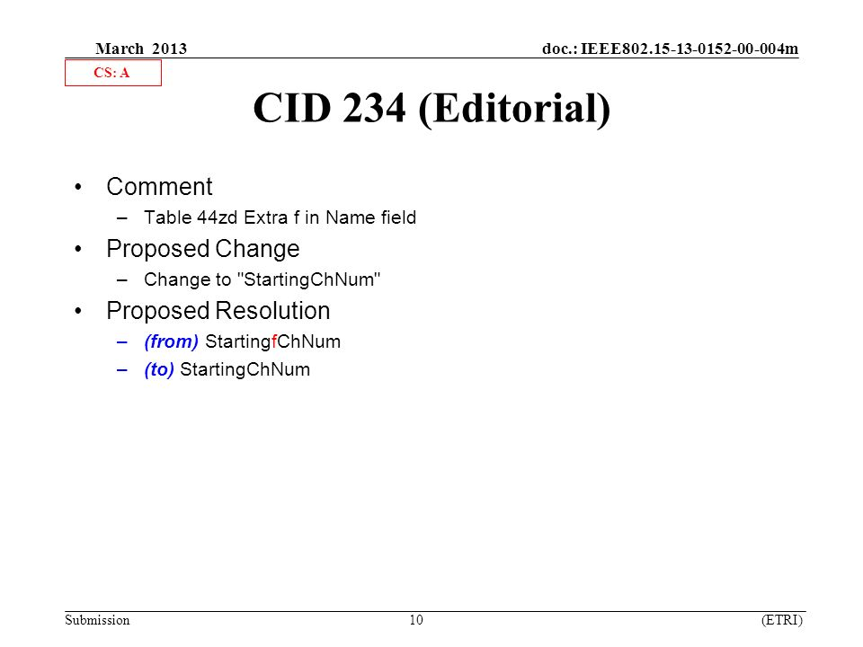 March 2013 doc.: IEEE m Submission 10 (ETRI) CID 234 (Editorial) Comment –Table 44zd Extra f in Name field Proposed Change –Change to StartingChNum Proposed Resolution –(from) StartingfChNum –(to) StartingChNum CS: A