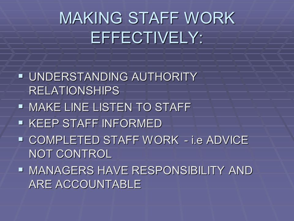 MAKING STAFF WORK EFFECTIVELY:  UNDERSTANDING AUTHORITY RELATIONSHIPS  MAKE LINE LISTEN TO STAFF  KEEP STAFF INFORMED  COMPLETED STAFF WORK - i.e ADVICE NOT CONTROL  MANAGERS HAVE RESPONSIBILITY AND ARE ACCOUNTABLE