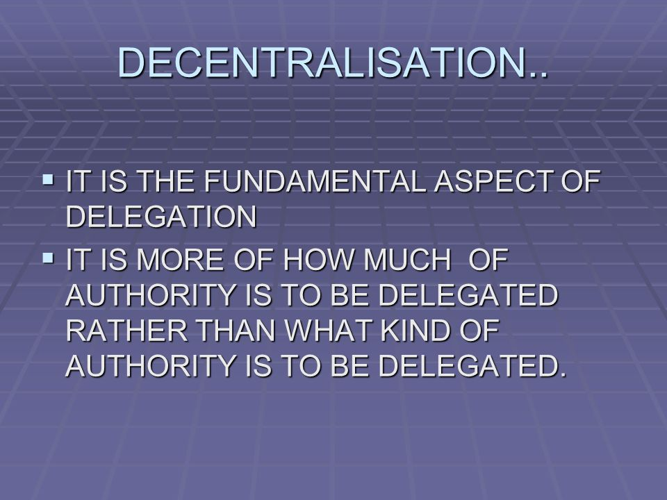 DECENTRALISATION..  IT IS THE FUNDAMENTAL ASPECT OF DELEGATION  IT IS MORE OF HOW MUCH OF AUTHORITY IS TO BE DELEGATED RATHER THAN WHAT KIND OF AUTH