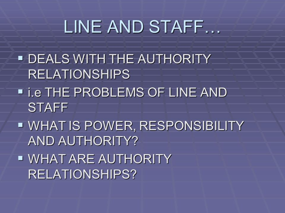 LINE AND STAFF…  DEALS WITH THE AUTHORITY RELATIONSHIPS  i.e THE PROBLEMS OF LINE AND STAFF  WHAT IS POWER, RESPONSIBILITY AND AUTHORITY.