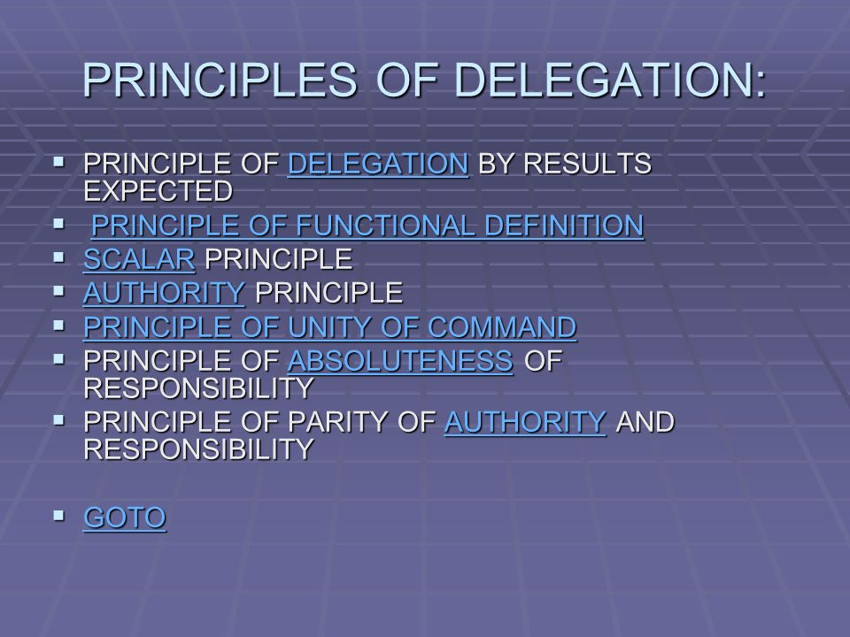 PRINCIPLES OF DELEGATION:  PRINCIPLE OF DELEGATION BY RESULTS EXPECTED DELEGATION  PRINCIPLE OF FUNCTIONAL DEFINITION PRINCIPLE OF FUNCTIONAL DEFINITIONPRINCIPLE OF FUNCTIONAL DEFINITION  SCALAR PRINCIPLE SCALAR  AUTHORITY PRINCIPLE AUTHORITY  PRINCIPLE OF UNITY OF COMMAND PRINCIPLE OF UNITY OF COMMAND PRINCIPLE OF UNITY OF COMMAND  PRINCIPLE OF ABSOLUTENESS OF RESPONSIBILITY ABSOLUTENESS  PRINCIPLE OF PARITY OF AUTHORITY AND RESPONSIBILITY AUTHORITY  GOTO GOTO