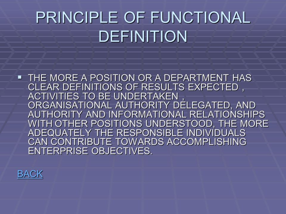 PRINCIPLE OF FUNCTIONAL DEFINITION  THE MORE A POSITION OR A DEPARTMENT HAS CLEAR DEFINITIONS OF RESULTS EXPECTED, ACTIVITIES TO BE UNDERTAKEN, ORGANISATIONAL AUTHORITY DELEGATED, AND AUTHORITY AND INFORMATIONAL RELATIONSHIPS WITH OTHER POSITIONS UNDERSTOOD, THE MORE ADEQUATELY THE RESPONSIBLE INDIVIDUALS CAN CONTRIBUTE TOWARDS ACCOMPLISHING ENTERPRISE OBJECTIVES.