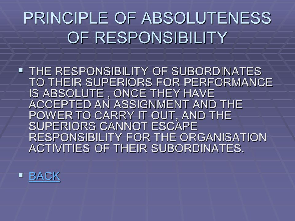 PRINCIPLE OF ABSOLUTENESS OF RESPONSIBILITY  THE RESPONSIBILITY OF SUBORDINATES TO THEIR SUPERIORS FOR PERFORMANCE IS ABSOLUTE, ONCE THEY HAVE ACCEPTED AN ASSIGNMENT AND THE POWER TO CARRY IT OUT, AND THE SUPERIORS CANNOT ESCAPE RESPONSIBILITY FOR THE ORGANISATION ACTIVITIES OF THEIR SUBORDINATES.