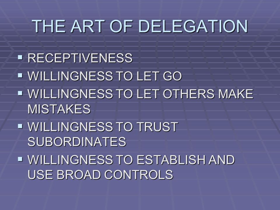THE ART OF DELEGATION  RECEPTIVENESS  WILLINGNESS TO LET GO  WILLINGNESS TO LET OTHERS MAKE MISTAKES  WILLINGNESS TO TRUST SUBORDINATES  WILLINGNESS TO ESTABLISH AND USE BROAD CONTROLS