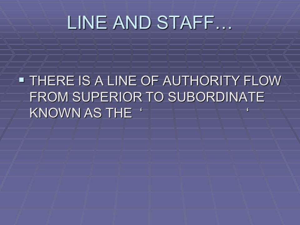 LINE AND STAFF…  THERE IS A LINE OF AUTHORITY FLOW FROM SUPERIOR TO SUBORDINATE KNOWN AS THE ' '