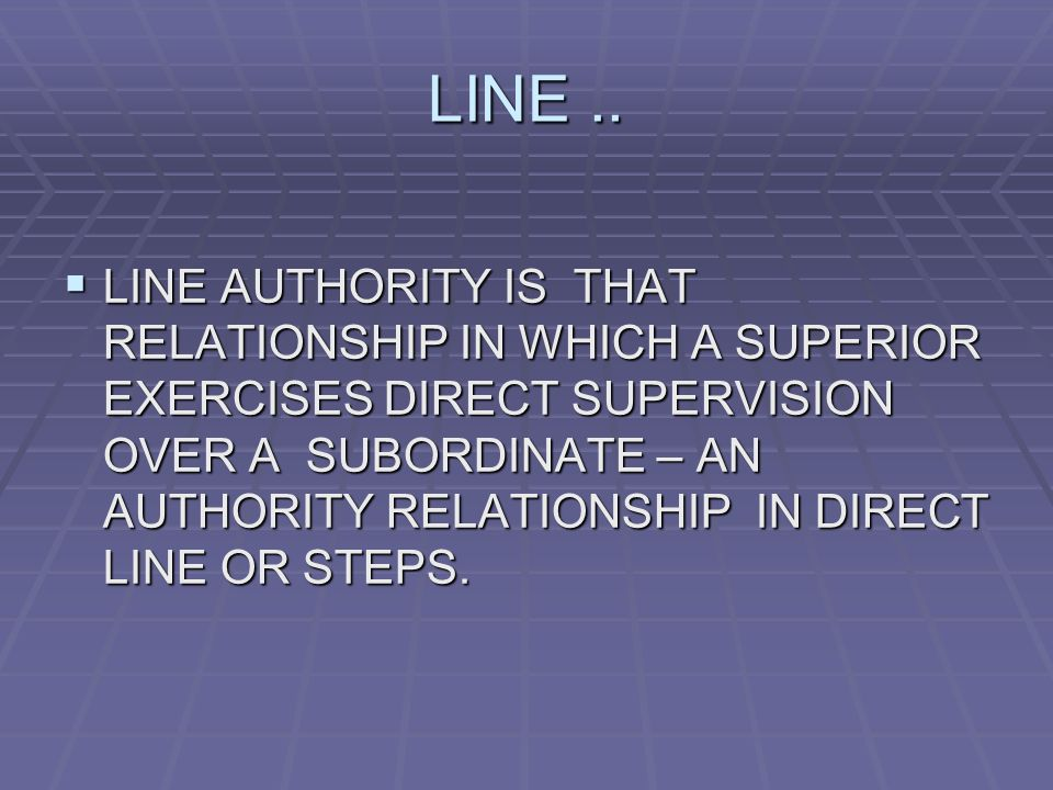 LINE..  LINE AUTHORITY IS THAT RELATIONSHIP IN WHICH A SUPERIOR EXERCISES DIRECT SUPERVISION OVER A SUBORDINATE – AN AUTHORITY RELATIONSHIP IN DIRECT