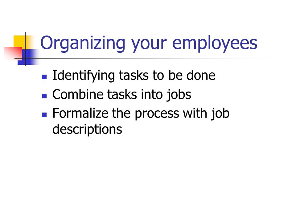 Organizing your employees Identifying tasks to be done Combine tasks into jobs Formalize the process with job descriptions