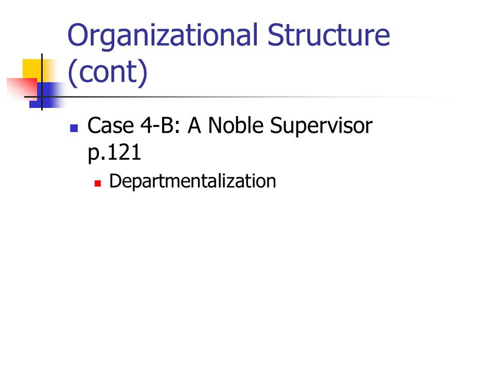 Organizational Structure (cont) Case 4-B: A Noble Supervisor p.121 Departmentalization