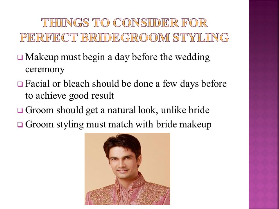  Makeup must begin a day before the wedding ceremony  Facial or bleach should be done a few days before to achieve good result  Groom should get a natural look, unlike bride  Groom styling must match with bride makeup