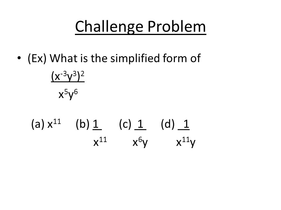 Challenge Problem (Ex) What is the simplified form of (x -3 y 3 ) 2 x 5 y 6 (a) x 11 (b) 1 (c) 1 (d) 1 x 11 x 6 y x 11 y