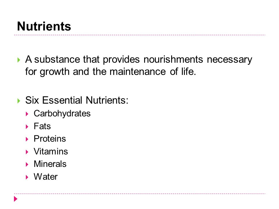 Nutrients  A substance that provides nourishments necessary for growth and the maintenance of life.