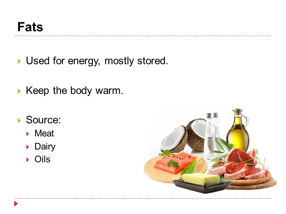 Fats  Used for energy, mostly stored.  Keep the body warm.  Source:  Meat  Dairy  Oils