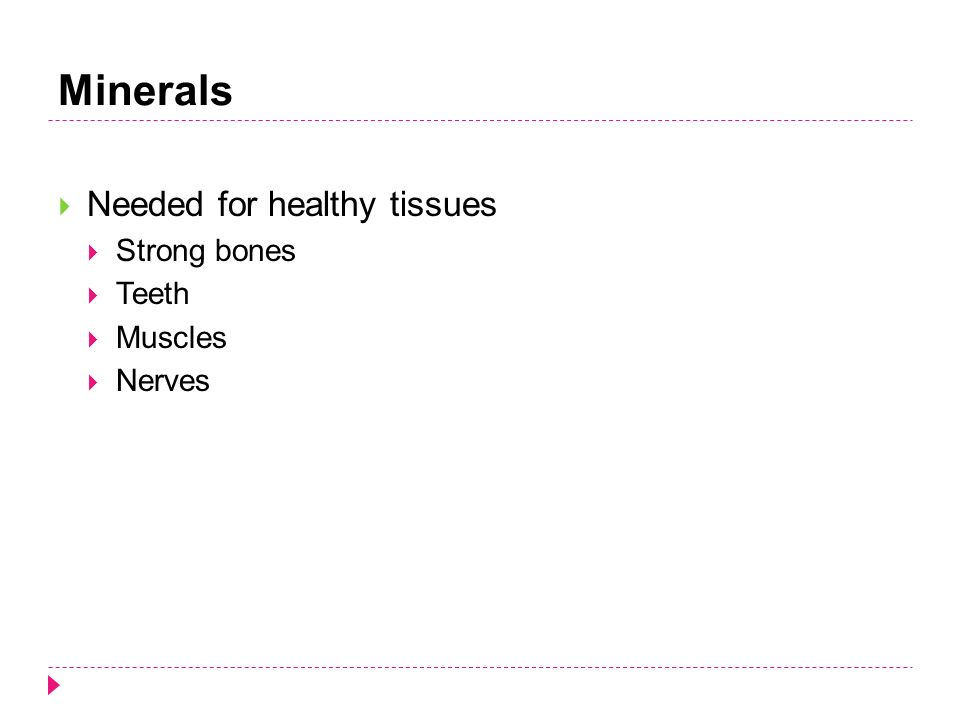 Minerals  Needed for healthy tissues  Strong bones  Teeth  Muscles  Nerves