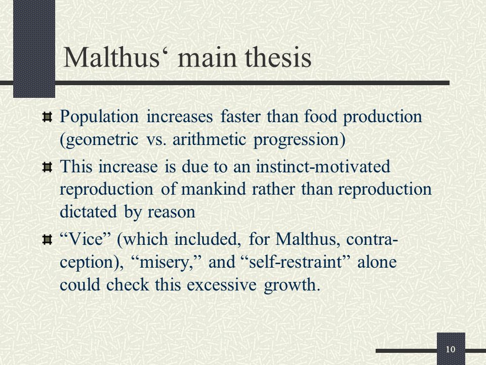 malthus thesis The book an essay on the principle of population was first published anonymously in 1798, but the author was soon identified as thomas robert malthusthe book predicted a grim future, as population would increase geometrically, doubling every 25 years, but food production would only grow arithmetically, which would result in famine and.