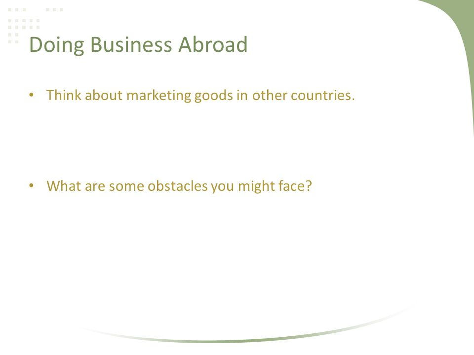 Doing Business Abroad Think about marketing goods in other countries.
