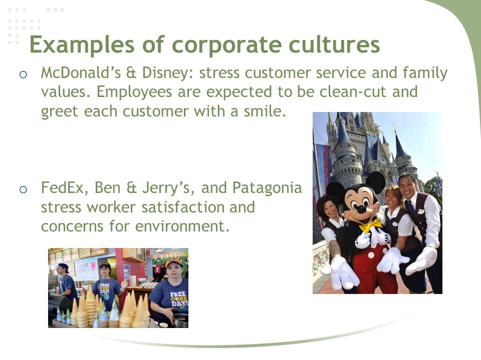 Examples of corporate cultures o McDonald's & Disney: stress customer service and family values.