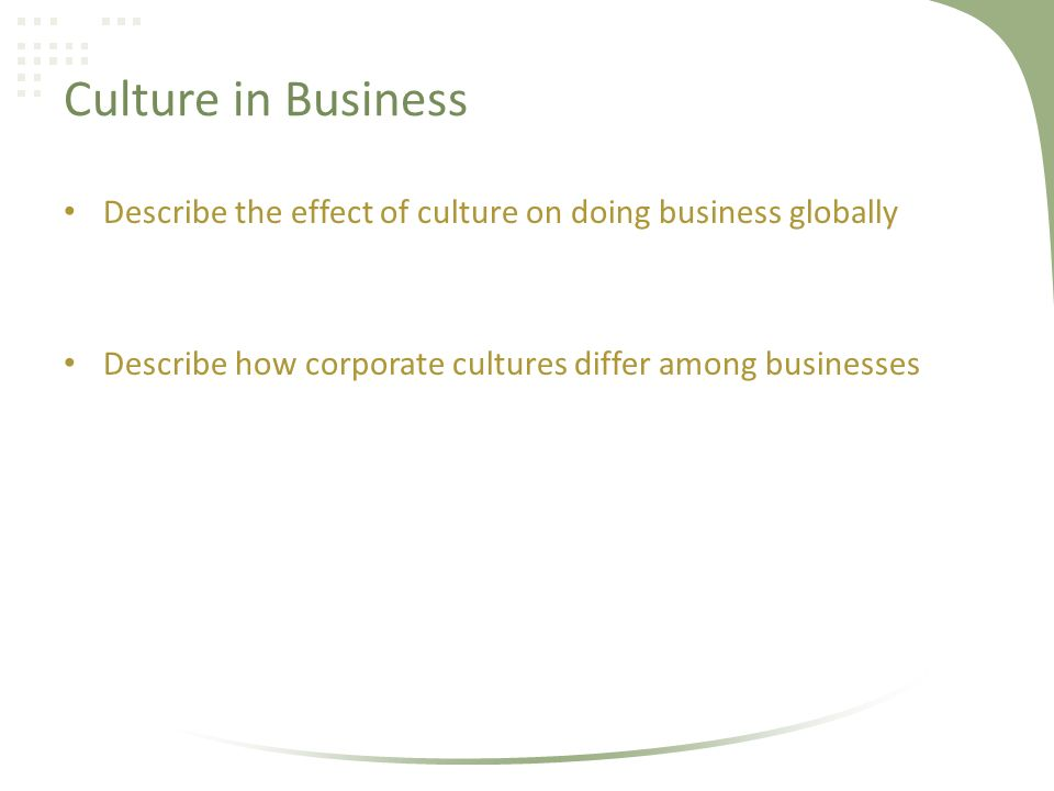 Culture in Business Describe the effect of culture on doing business globally Describe how corporate cultures differ among businesses