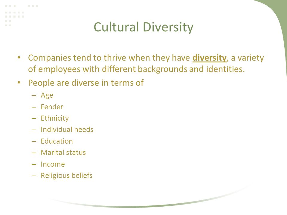 Cultural Diversity Companies tend to thrive when they have diversity, a variety of employees with different backgrounds and identities.