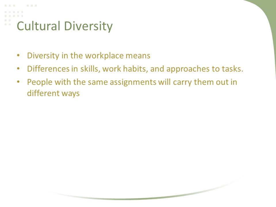 Cultural Diversity Diversity in the workplace means Differences in skills, work habits, and approaches to tasks.
