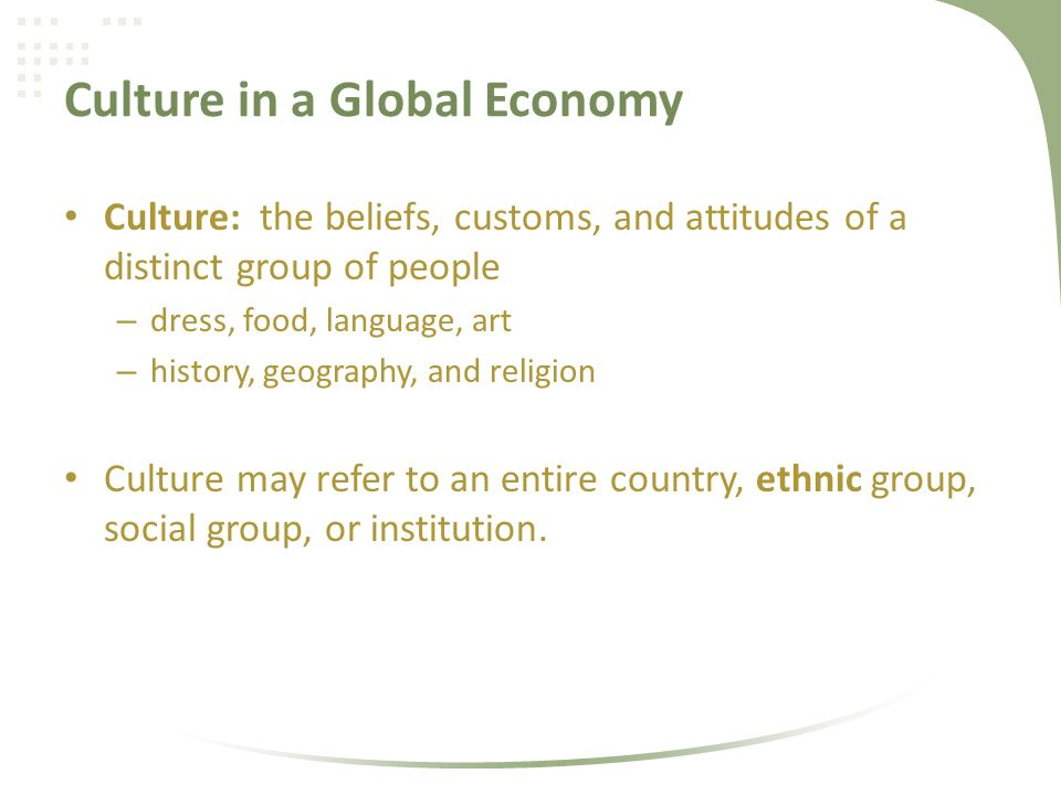 Culture in a Global Economy Culture: the beliefs, customs, and attitudes of a distinct group of people – dress, food, language, art – history, geography, and religion Culture may refer to an entire country, ethnic group, social group, or institution.