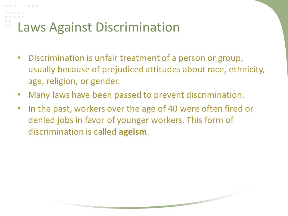 Laws Against Discrimination Discrimination is unfair treatment of a person or group, usually because of prejudiced attitudes about race, ethnicity, age, religion, or gender.