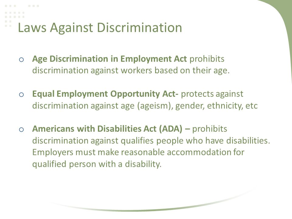 Laws Against Discrimination o Age Discrimination in Employment Act prohibits discrimination against workers based on their age.
