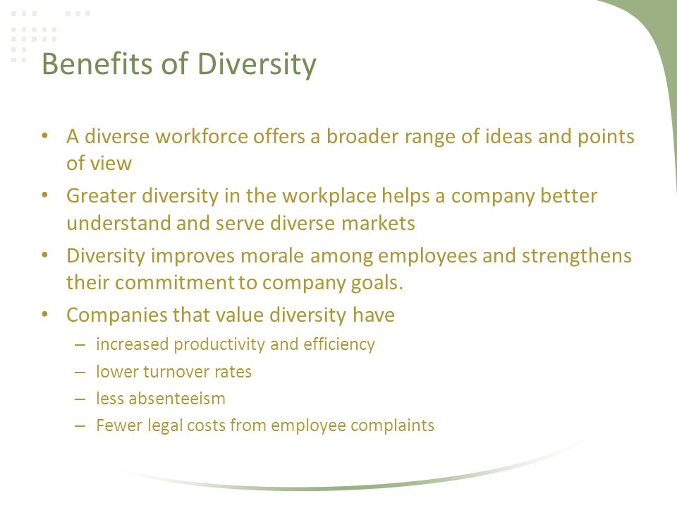 Benefits of Diversity A diverse workforce offers a broader range of ideas and points of view Greater diversity in the workplace helps a company better understand and serve diverse markets Diversity improves morale among employees and strengthens their commitment to company goals.