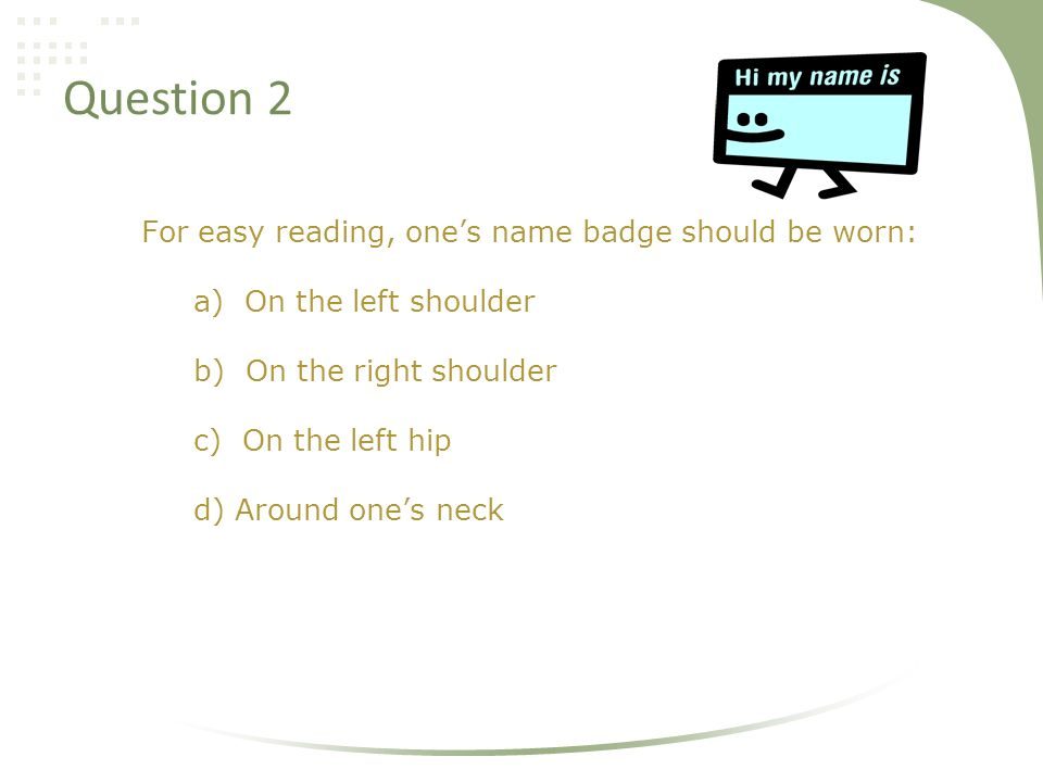 Question 2 For easy reading, one's name badge should be worn: a) On the left shoulder b) On the right shoulder c) On the left hip d) Around one's neck