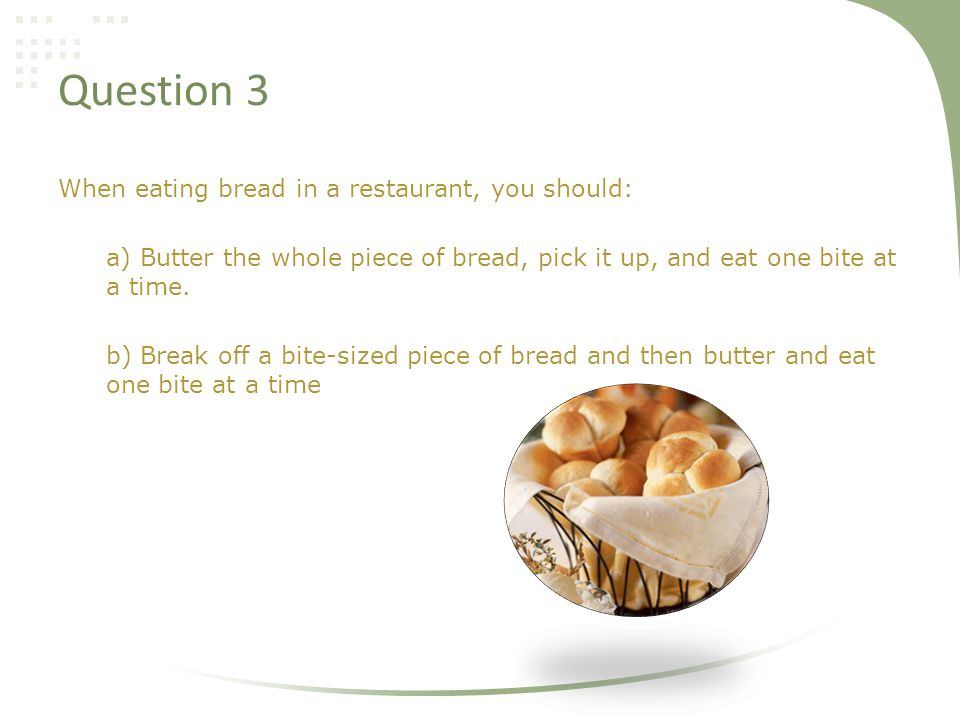 Question 3 When eating bread in a restaurant, you should: a) Butter the whole piece of bread, pick it up, and eat one bite at a time.